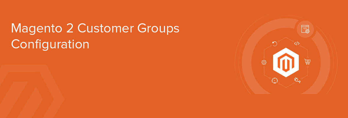 All About Magento 2 Customer Groups Configuration